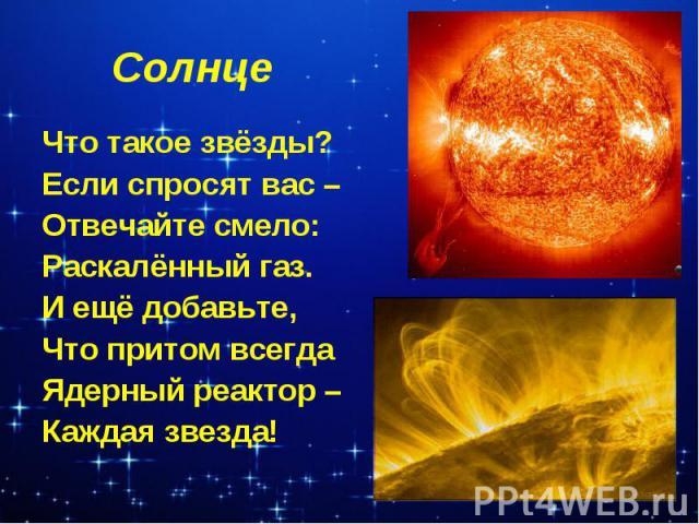Солнце Что такое звёзды?Если спросят вас – Отвечайте смело:Раскалённый газ.И ещё добавьте,Что притом всегдаЯдерный реактор –Каждая звезда!