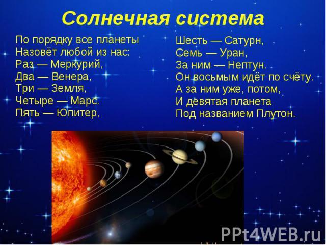 Солнечная системаШесть — Сатурн,Семь — Уран,За ним — Нептун.Он восьмым идёт по счёту.А за ним уже, потом,И девятая планетаПод названием Плутон.