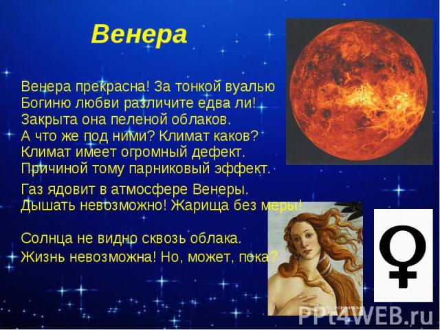 Венера Венера прекрасна! За тонкой вуалью Богиню любви различите едва ли! Закрыта она пеленой облаков. А что же под ними? Климат каков? Климат имеет огромный дефект. Причиной тому парниковый эффект. Газ ядовит в атмосфере Венеры. Дышать невозможно! …
