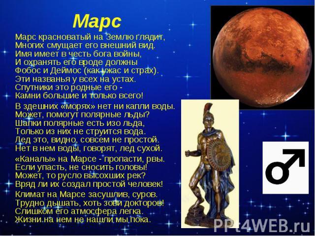 МарсМарс красноватый на Землю глядит, Многих смущает его внешний вид. Имя имеет в честь бога войны, И охранять его вроде должны Фобос и Деймос (как ужас и страх). Эти названья у всех на устах. Спутники это родные его - Камни большие и только всего! …
