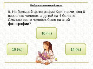 Выбери правильный ответ. 9. На большой фотографии Катя насчитала 6 взрослых чело