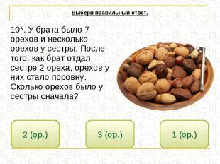 Выбери правильный ответ. 10*. У брата было 7 орехов и несколько орехов у сестры.