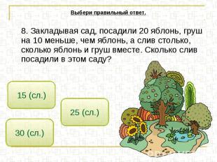 Выбери правильный ответ. 8. Закладывая сад, посадили 20 яблонь, груш на 10 меньш