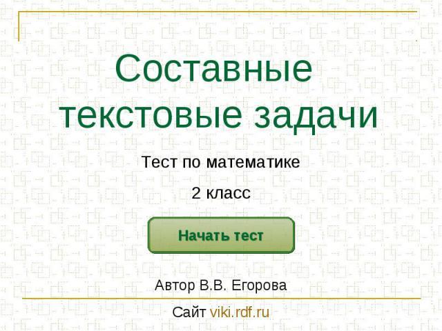 Составные текстовые задачи Тест по математике2 классАвтор В.В. ЕгороваСайт viki.rdf.ru
