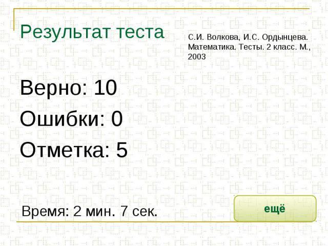 Результат теста С.И. Волкова, И.С. Ордынцева. Математика. Тесты. 2 класс. М., 2003Верно: 10Ошибки: 0Отметка: 5Время: 2 мин. 7 сек.