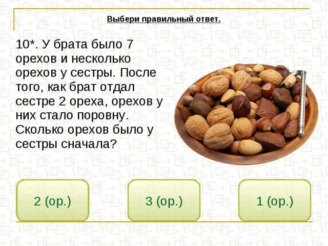 Выбери правильный ответ. 10*. У брата было 7 орехов и несколько орехов у сестры. После того, как брат отдал сестре 2 ореха, орехов у них стало поровну. Сколько орехов было у сестры сначала?