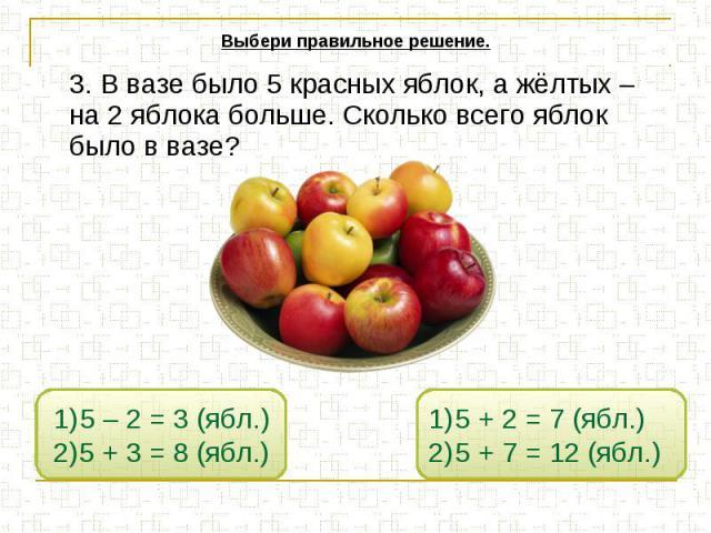 Выбери правильное решение. 3. В вазе было 5 красных яблок, а жёлтых – на 2 яблока больше. Сколько всего яблок было в вазе?
