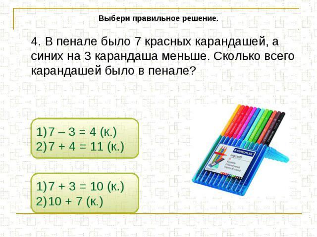 Выбери правильное решение. 4. В пенале было 7 красных карандашей, а синих на 3 карандаша меньше. Сколько всего карандашей было в пенале?