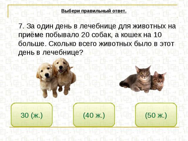 Выбери правильный ответ. 7. За один день в лечебнице для животных на приёме побывало 20 собак, а кошек на 10 больше. Сколько всего животных было в этот день в лечебнице?