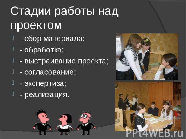 Стадии работы над проектом - сбор материала;- обработка;- выстраивание проекта;- согласование;- экспертиза;- реализация.