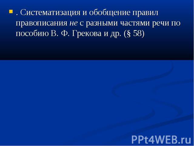 . Систематизация и обобщение правил правописания не с разными частями речи по пособию В. Ф. Грекова и др. (§ 58)