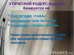 ЭТИЧЕСКИЙ КОДЕКС педагога базируется на Конституции страныДекларации прав челове
