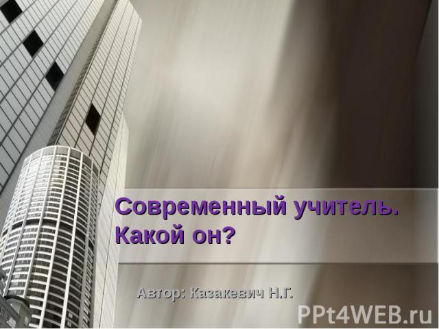 Современный учитель. Какой он? Автор: Казакевич Н.Г.