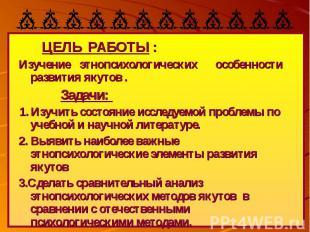 ЦЕЛЬ РАБОТЫ : Изучение этнопсихологических особенности развития якутов . Задачи: