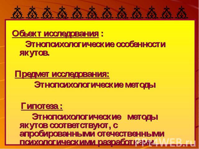 Обьект исследования : Этнопсихологические особенности якутов. Предмет исследования: Этнопсихологические методы Гипотеза :Этнопсихологические методы якутов соответствуют, с апробированными отечественными психологическими разработками.