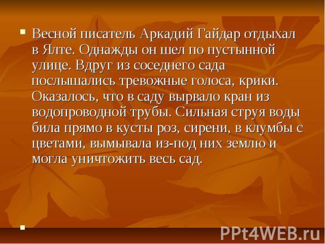 Весной писатель Аркадий Гайдар отдыхал в Ялте. Однажды он шел по пустынной улице. Вдруг из соседнего сада послышались тревожные голоса, крики. Оказалось, что в саду вырвало кран из водопроводной трубы. Сильная струя воды била прямо в кусты роз, сире…
