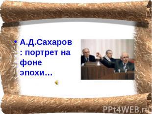 А.Д.Сахаров: портрет на фоне эпохи…