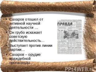 Сахаров отошел от активной научной деятельности …Он грубо искажает советскую дей