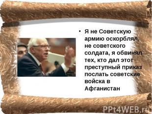 Я не Советскую армию оскорблял, не советского солдата, я обвинял тех, кто дал эт