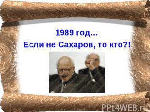 1989 год…Если не Сахаров, то кто?!