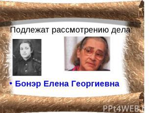 Подлежат рассмотрению дела: Бонэр Елена Георгиевна
