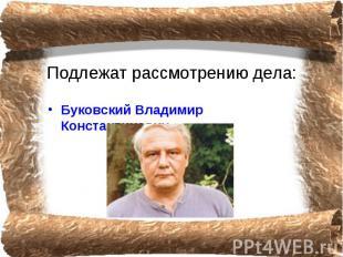 Подлежат рассмотрению дела: Буковский Владимир Константинович