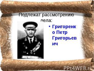 Подлежат рассмотрению дела: Григоренко Петр Григорьевич