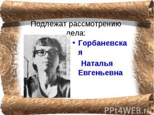 Подлежат рассмотрению дела: Горбаневская Наталья Евгеньевна