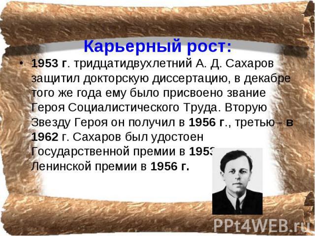 Карьерный рост: 1953 г. тридцатидвухлетний А. Д. Сахаров защитил докторскую диссертацию, в декабре того же года ему было присвоено звание Героя Социалистического Труда. Вторую Звезду Героя он получил в 1956 г., третью - в 1962 г. Сахаров был удостое…