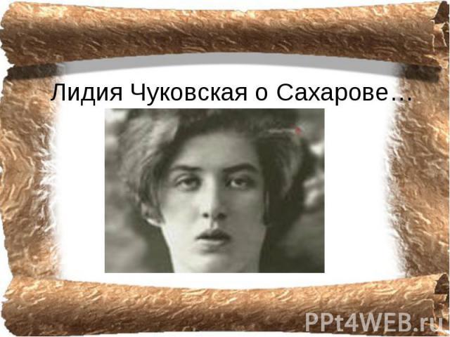 Лидия Чуковская о Сахарове…