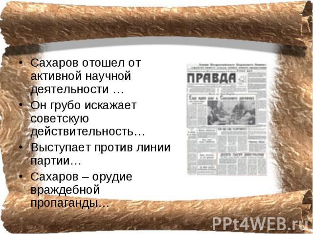 Сахаров отошел от активной научной деятельности …Он грубо искажает советскую действительность…Выступает против линии партии…Сахаров – орудие враждебной пропаганды…