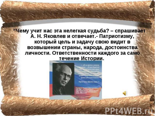 """""""Чему учит нас эта нелегкая судьба? – спрашивает А. Н. Яковлев и отвечает.- Патриотизму, который цель и задачу свою видит в возвышении страны, народа, достоинства личности. Ответственности каждого за само течение Истории."""