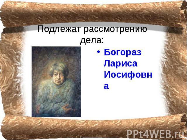 Подлежат рассмотрению дела: Богораз Лариса Иосифовна