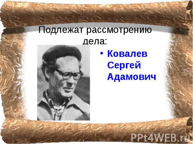 Подлежат рассмотрению дела: Ковалев Сергей Адамович