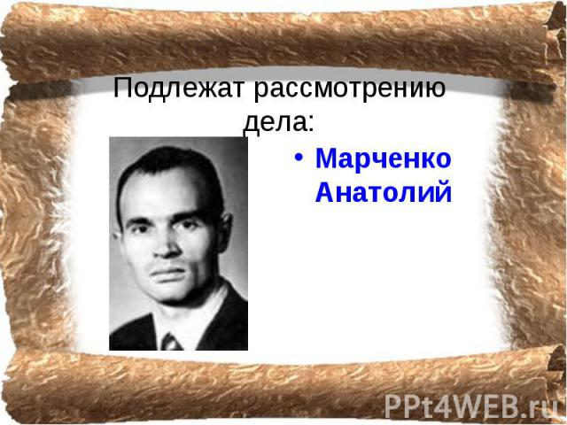 Подлежат рассмотрению дела: Марченко Анатолий
