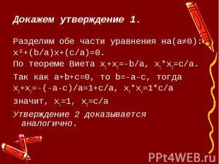 Докажем утверждение 1.Разделим обе части уравнения на(a≠0):x²+(b/a)х+(c/a)=0.По