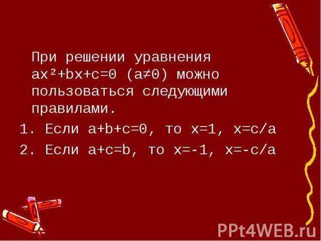 При решении уравнения ax²+bx+c=0 (a≠0) можно пользоваться следующими правилами.1. Если а+b+c=0, то х=1, х=с/а2. Если a+c=b, то х=-1, х=-с/а