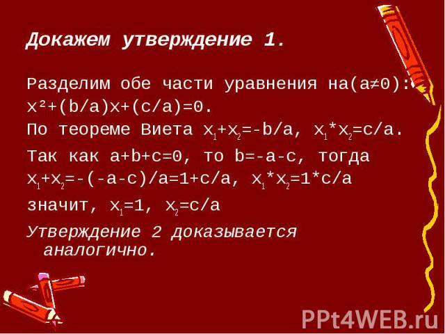 Докажем утверждение 1.Разделим обе части уравнения на(a≠0):x²+(b/a)х+(c/a)=0.По теореме Виета х1+х2=-b/a, х1*х2=c/a.Так как а+b+c=0, то b=-a-c, тогдах1+х2=-(-а-с)/а=1+c/a, х1*х2=1*c/aзначит, х1=1, х2=c/aУтверждение 2 доказывается аналогично.