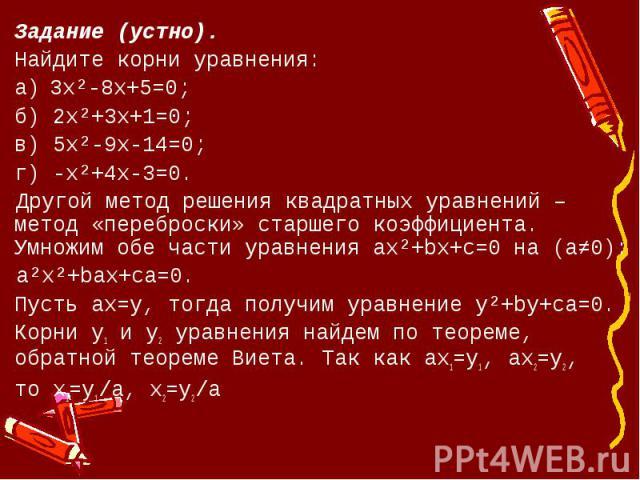 Задание (устно).Найдите корни уравнения:а) 3х²-8x+5=0;б) 2х²+3х+1=0;в) 5х²-9х-14=0;г) -х²+4х-3=0. Другой метод решения квадратных уравнений – метод «переброски» старшего коэффициента. Умножим обе части уравнения ax²+bx+c=0 на (a≠0): a²x²+bax+ca=0.Пу…