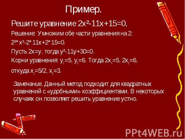 Пример. Решите уравнение 2х²-11х+15=0.Решение: Умножим обе части уравнения на 2:2²*х²-2*11х+2*15=0.Пусть 2х=у, тогда у²-11у+30=0.Корни уравнения: у1=5, у2=6. Тогда 2х1=5, 2х2=6, откуда х1=5/2, х2=3.Замечание. Данный метод подходит для квадратных ура…