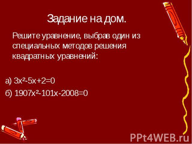 Задание на дом. Решите уравнение, выбрав один из специальных методов решения квадратных уравнений:а) 3х²-5x+2=0б) 1907х²-101x-2008=0