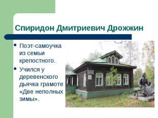 Спиридон Дмитриевич Дрожжин Поэт-самоучка из семьи крепостного. Учился у деревен