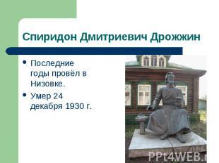 Спиридон Дмитриевич Дрожжин Последние годы провёл в Низовке. Умер 24 декабря 193