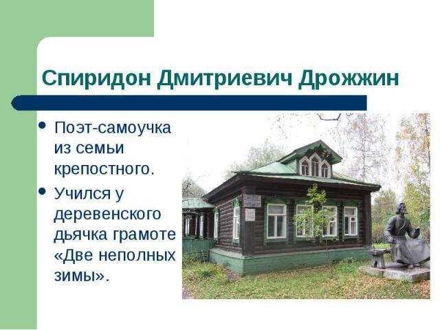 Спиридон Дмитриевич Дрожжин Поэт-самоучка из семьи крепостного. Учился у деревенского дьячка грамоте «Две неполных зимы».