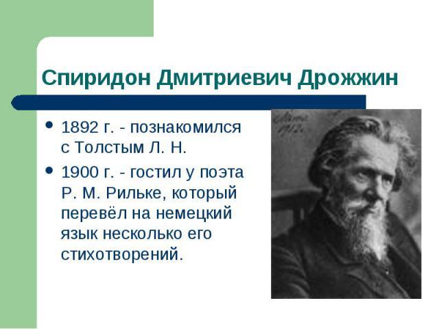 Спиридон Дмитриевич Дрожжин 1892 г. - познакомился с Толстым Л. Н.1900 г. - гостил у поэта Р. М. Рильке, который перевёл на немецкий язык несколько его стихотворений.