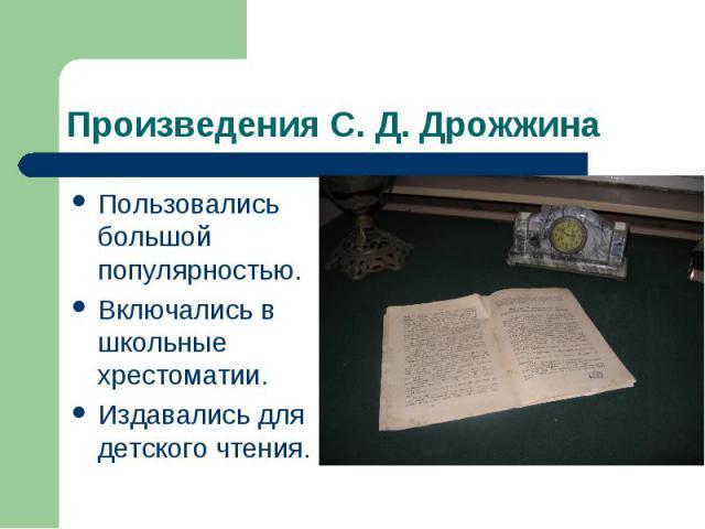 Произведения С. Д. Дрожжина Пользовались большой популярностью.Включались в школьные хрестоматии.Издавались для детского чтения.