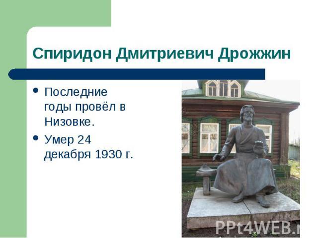 Спиридон Дмитриевич Дрожжин Последние годы провёл в Низовке. Умер 24 декабря 1930 г.
