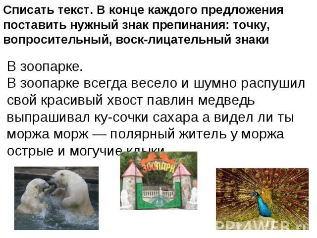 Списать текст. В конце каждого предложения поставить нужный знак препинания: точку, вопросительный, восклицательный знаки В зоопарке.В зоопарке всегда весело и шумно распушил свой красивый хвост павлин медведь выпрашивал кусочки сахара а видел ли ты…