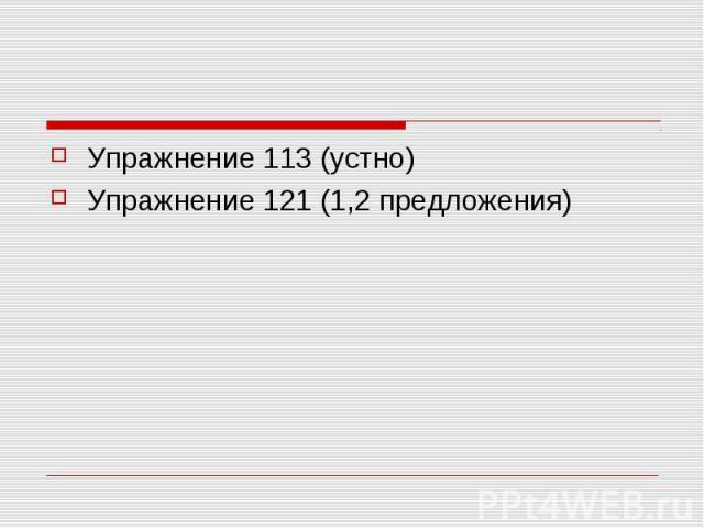 Упражнение 113 (устно)Упражнение 121 (1,2 предложения)