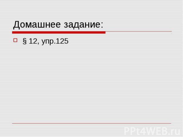 Домашнее задание:§ 12, упр.125